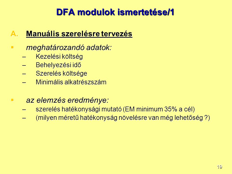 19 DFA modulok ismertetése/1 A.Manuális szerelésre tervezés  meghatározandó adatok: –Kezelési költség –Behelyezési idő –Szerelés költsége –Minimális