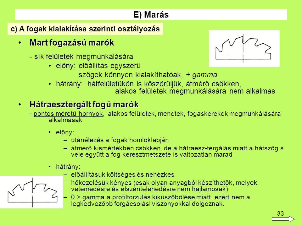 33 Mart fogazású marókMart fogazású marók - sík felületek megmunkálására előny:előállítás egyszerű szögek könnyen kialakíthatóak, + gamma hátrány: hátfelületükön is köszörüljük, átmérő csökken, alakos felületek megmunkálására nem alkalmas Hátraesztergált fogú marókHátraesztergált fogú marók - pontos méretű hornyok, alakos felületek, menetek, fogaskerekek megmunkálására alkalmasak előny: –utánélezés a fogak homloklapján –átmérő kismértékben csökken, de a hátraesz-tergálás miatt a hátszög s vele együtt a fog keresztmetszete is változatlan marad hátrány: –előállításuk költséges és nehézkes –hőkezelésük kényes (csak olyan anyagból készíthetők, melyek vetemedésre és elszéntelenedésre nem hajlamosak) –0 > gamma a profiltorzulás kiküszöbölése miatt, ezért nem a legkedvezőbb forgácsolási viszonyokkal dolgoznak.
