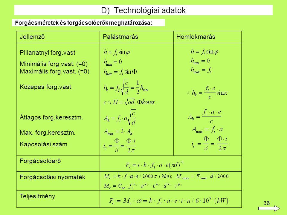 36 D) Technológiai adatok Forgácsméretek és forgácsolóerők meghatározása: JellemzőPalástmarásHomlokmarás Pillanatnyi forg.vast Minimális forg.vast. (=