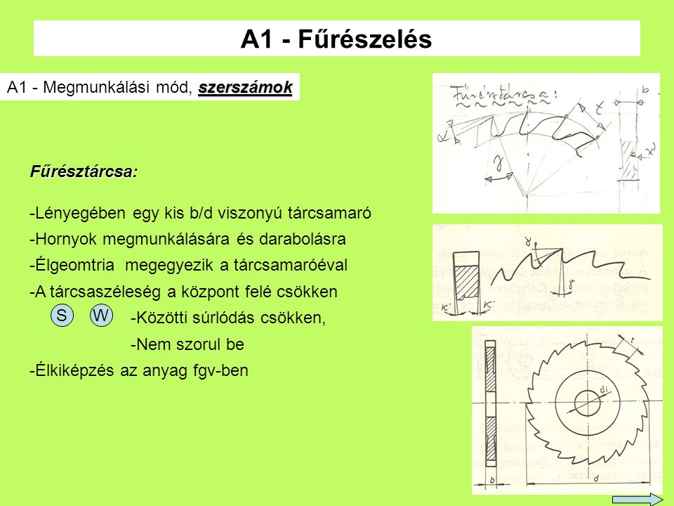 6 A1 - Fűrészelés szerszámok A1 - Megmunkálási mód, szerszámok Fűrésztárcsa: -Lényegében egy kis b/d viszonyú tárcsamaró -Hornyok megmunkálására és darabolásra -Élgeomtria megegyezik a tárcsamaróéval -A tárcsaszéleség a központ felé csökken -Közötti súrlódás csökken, -Nem szorul be -Élkiképzés az anyag fgv-ben SW