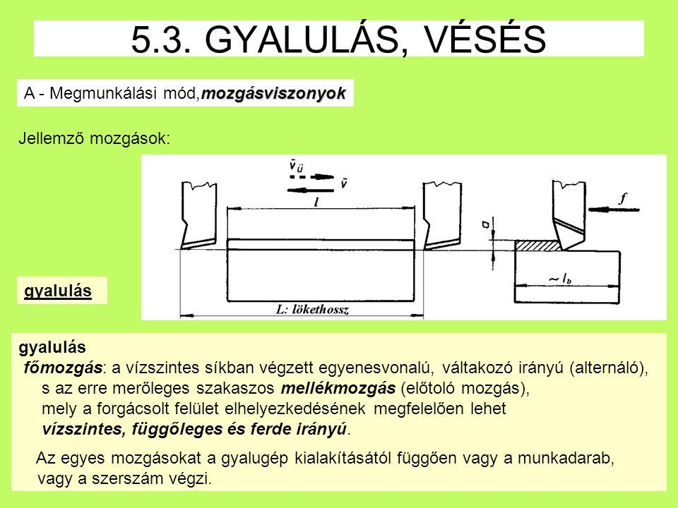 14 5.3. GYALULÁS, VÉSÉS mozgásviszonyok A - Megmunkálási mód,mozgásviszonyok gyalulás főmozgás: a vízszintes síkban végzett egyenesvonalú, váltakozó i