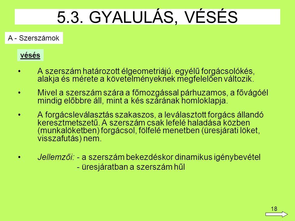 18 5.3. GYALULÁS, VÉSÉS A - Szerszámok A szerszám határozott élgeometriájú. egyélű forgácsolókés, alakja és mérete a követelményeknek megfelelően vált