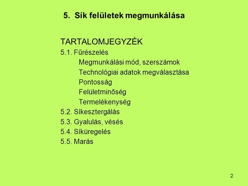 2 5. Sík felületek megmunkálása TARTALOMJEGYZÉK 5.1. Fűrészelés Megmunkálási mód, szerszámok Technológiai adatok megválasztása Pontosság Felületminősé