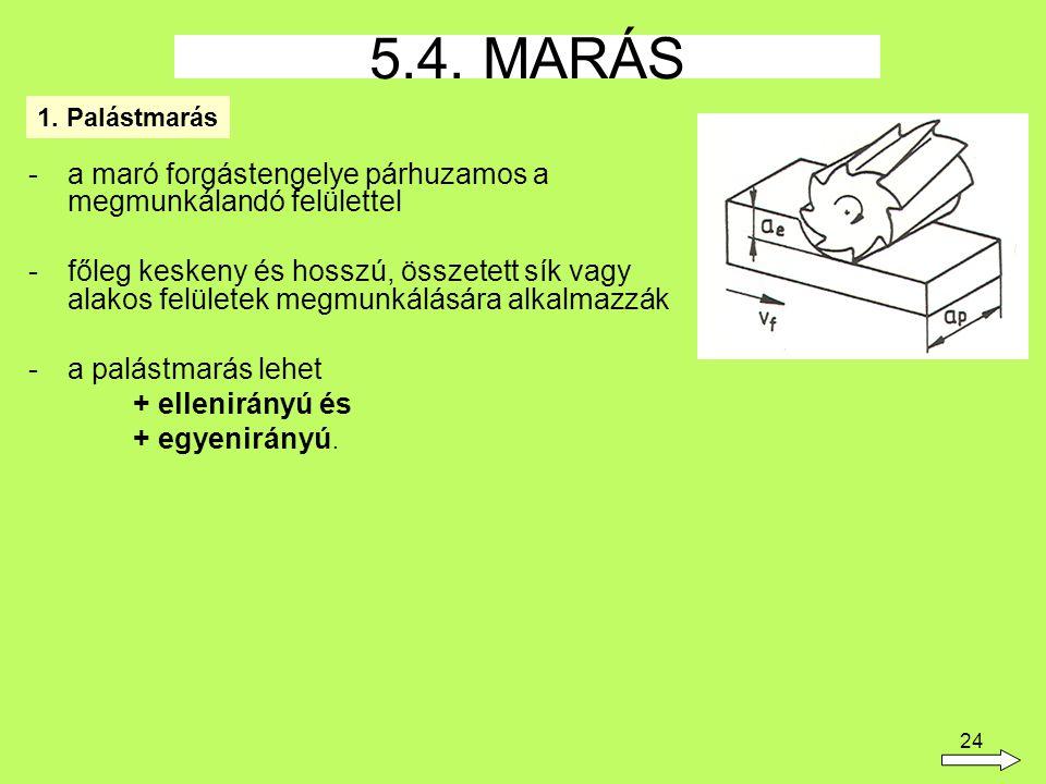 24 -a maró forgástengelye párhuzamos a megmunkálandó felülettel -főleg keskeny és hosszú, összetett sík vagy alakos felületek megmunkálására alkalmazzák -a palástmarás lehet + ellenirányú és + egyenirányú.