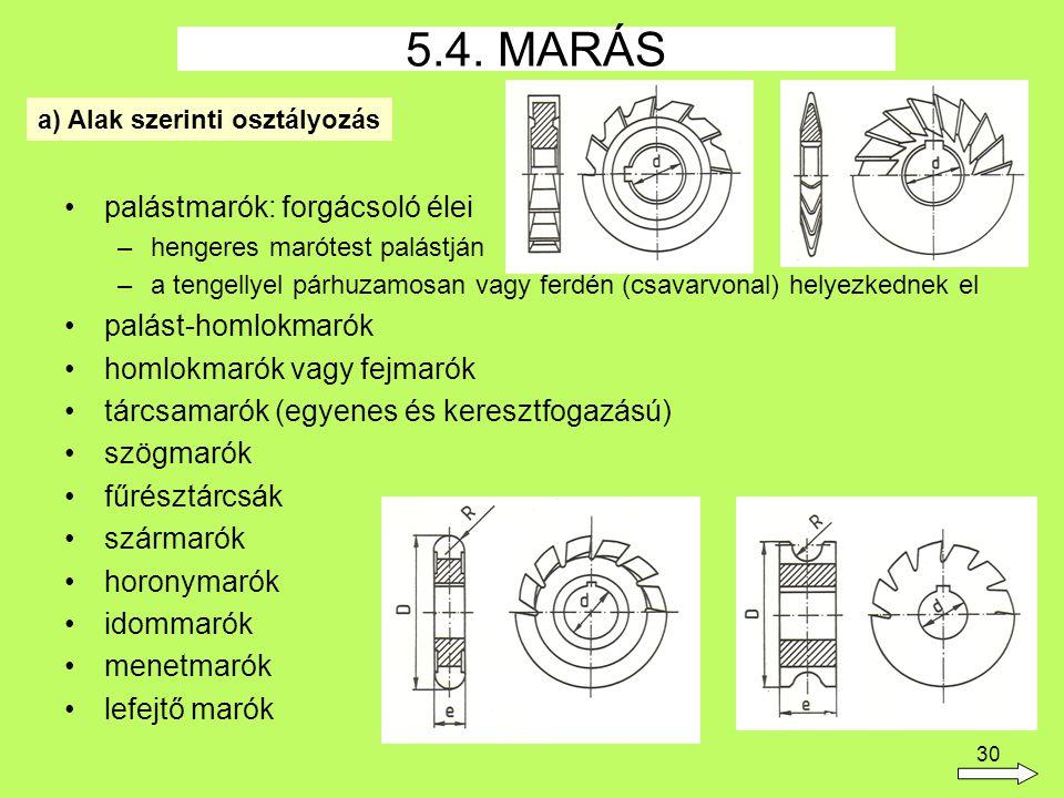 30 palástmarók: forgácsoló élei –hengeres marótest palástján –a tengellyel párhuzamosan vagy ferdén (csavarvonal) helyezkednek el palást-homlokmarók homlokmarók vagy fejmarók tárcsamarók (egyenes és keresztfogazású) szögmarók fűrésztárcsák szármarók horonymarók idommarók menetmarók lefejtő marók 5.4.