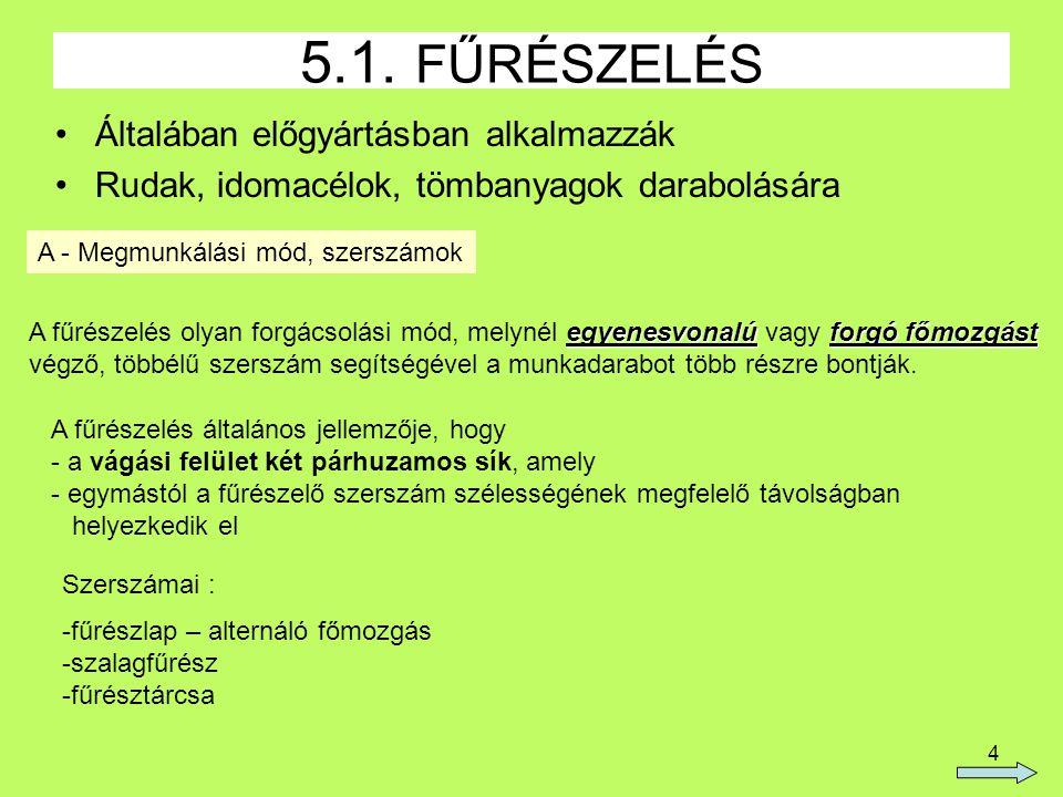 4 5.1. FŰRÉSZELÉS Általában előgyártásban alkalmazzák Rudak, idomacélok, tömbanyagok darabolására A - Megmunkálási mód, szerszámok egyenesvonalúforgó