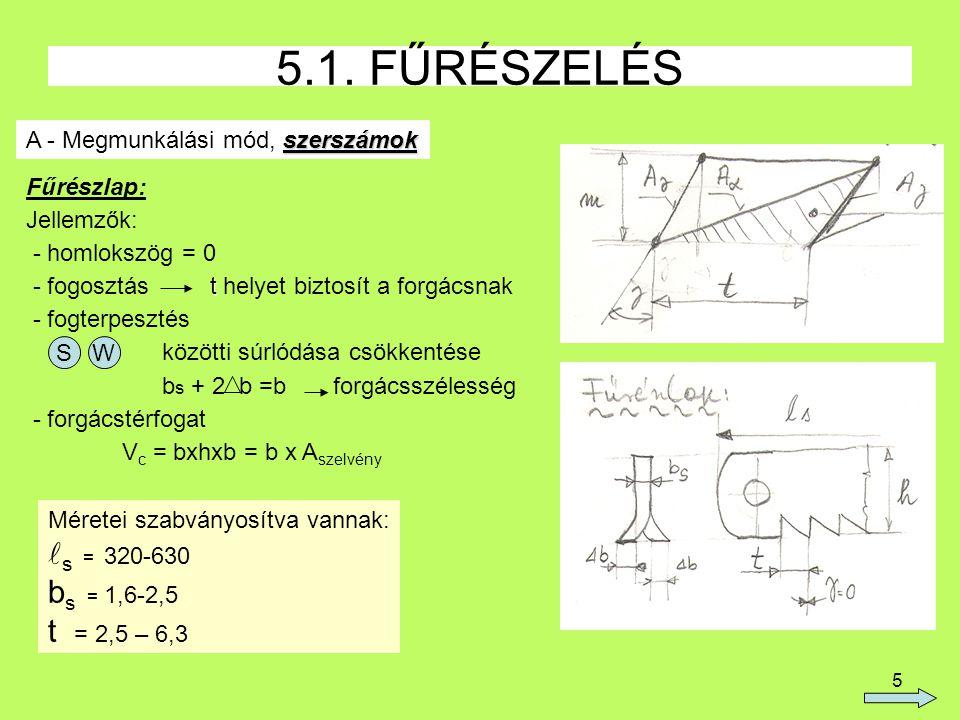 5 5.1. FŰRÉSZELÉS szerszámok A - Megmunkálási mód, szerszámok Fűrészlap: Jellemzők: - homlokszög = 0 t - fogosztás t helyet biztosít a forgácsnak - fo
