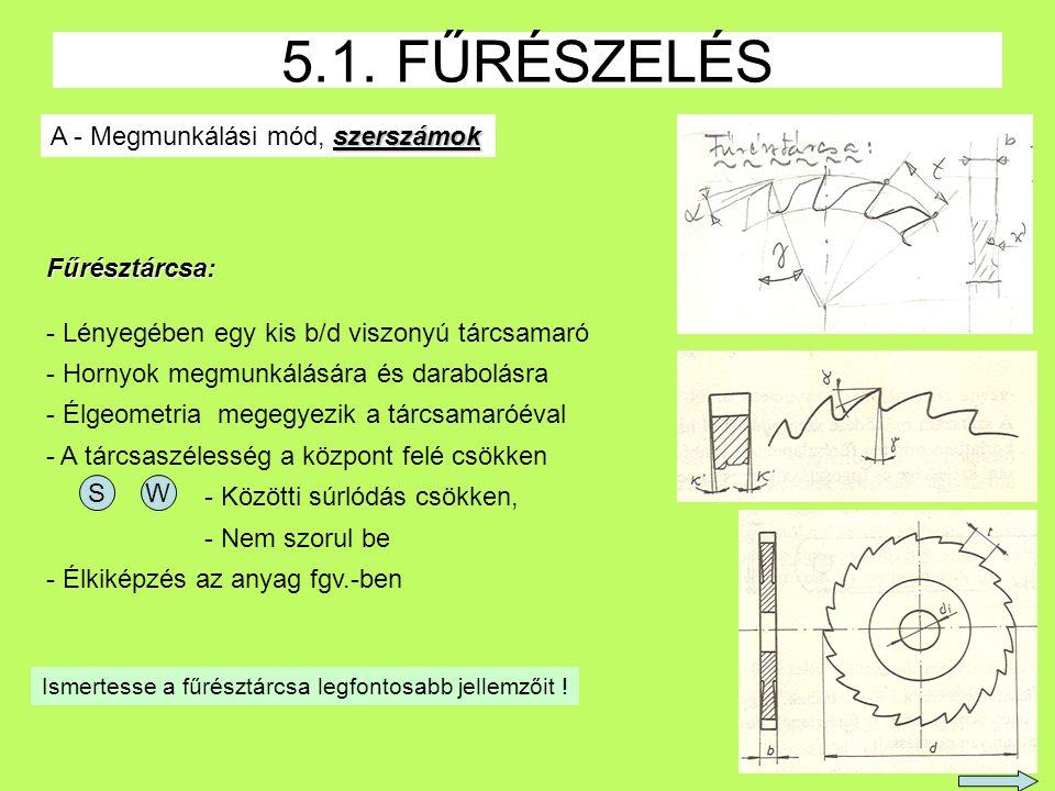 6 5.1. FŰRÉSZELÉS szerszámok A - Megmunkálási mód, szerszámok Fűrésztárcsa: - Lényegében egy kis b/d viszonyú tárcsamaró - Hornyok megmunkálására és d