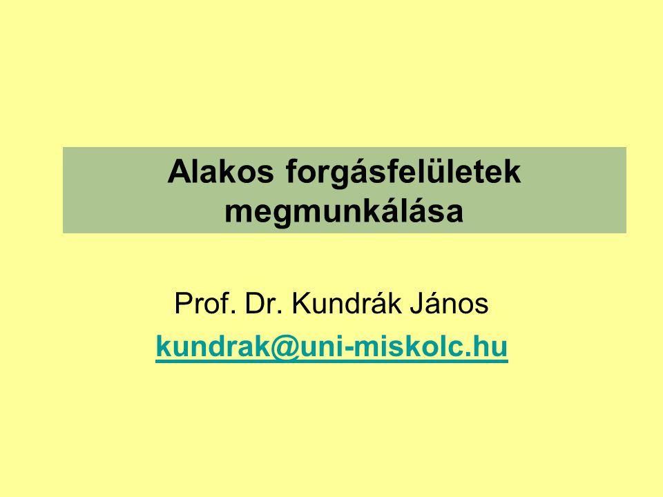 Alakos forgásfelületek megmunkálása Prof. Dr. Kundrák János kundrak@uni-miskolc.hu