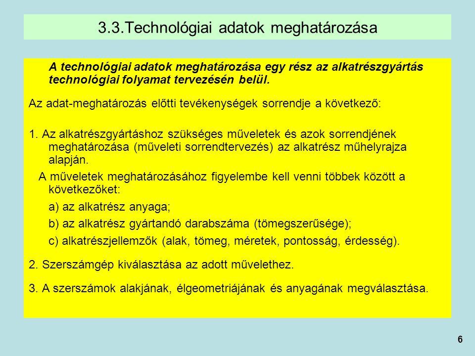 6 3.3.Technológiai adatok meghatározása A technológiai adatok meghatározása egy rész az alkatrészgyártás technológiai folyamat tervezésén belül.