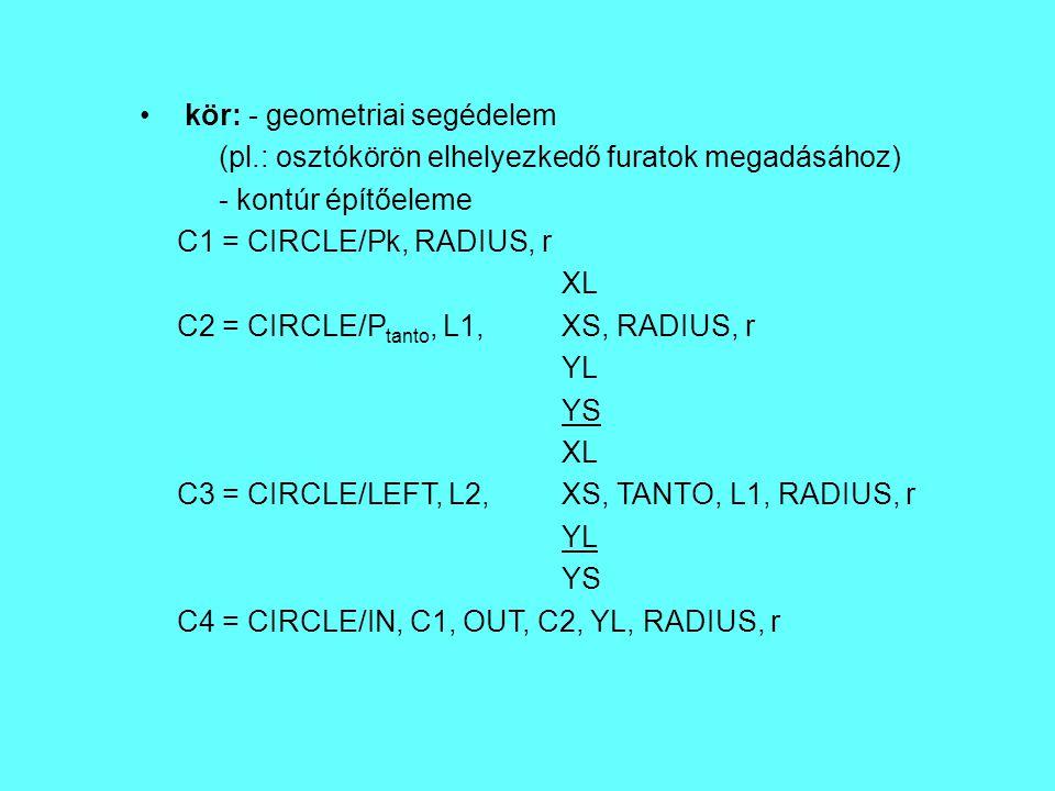 kör: - geometriai segédelem (pl.: osztókörön elhelyezkedő furatok megadásához) - kontúr építőeleme C1 = CIRCLE/Pk, RADIUS, r XL C2 = CIRCLE/P tanto, L
