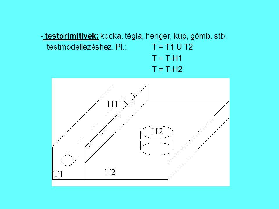 - testprimitívek: kocka, tégla, henger, kúp, gömb, stb. testmodellezéshez. Pl.:T = T1 U T2 T = T-H1 T = T-H2