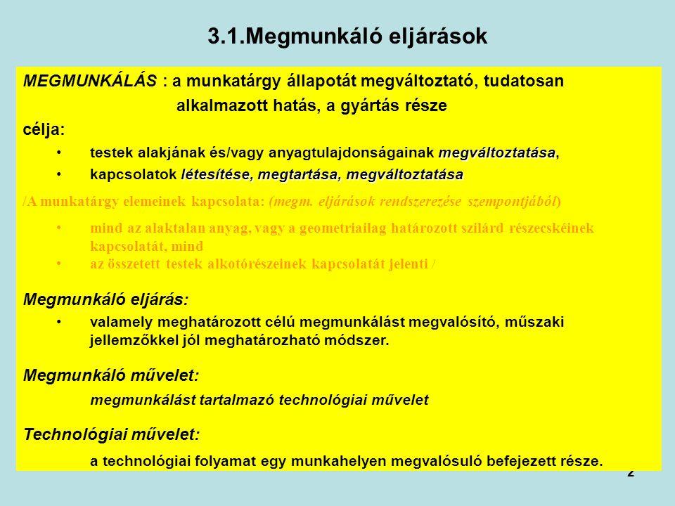 2 3.1.Megmunkáló eljárások MEGMUNKÁLÁS : a munkatárgy állapotát megváltoztató, tudatosan alkalmazott hatás, a gyártás része célja: megváltoztatásatestek alakjának és/vagy anyagtulajdonságainak megváltoztatása, létesítése, megtartása, megváltoztatásakapcsolatok létesítése, megtartása, megváltoztatása /A munkatárgy elemeinek kapcsolata: (megm.