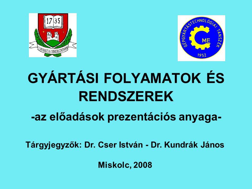 GYÁRTÁSI FOLYAMATOK ÉS RENDSZEREK -az előadások prezentációs anyaga- Tárgyjegyzők: Dr. Cser István - Dr. Kundrák János Miskolc, 2008