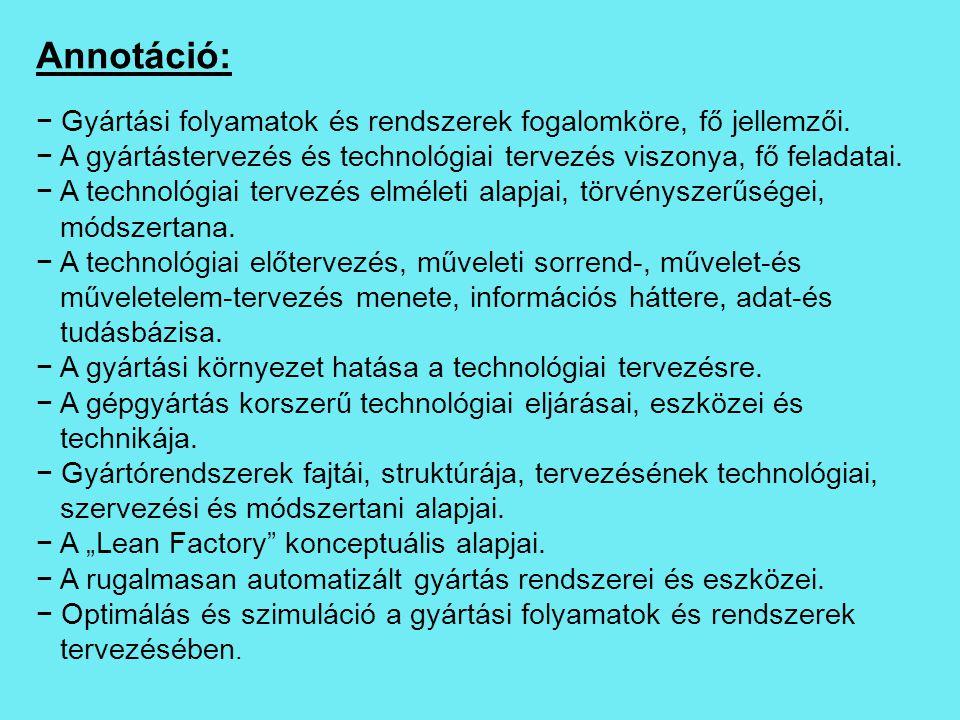 Annotáció: − Gyártási folyamatok és rendszerek fogalomköre, fő jellemzői. − A gyártástervezés és technológiai tervezés viszonya, fő feladatai. − A tec