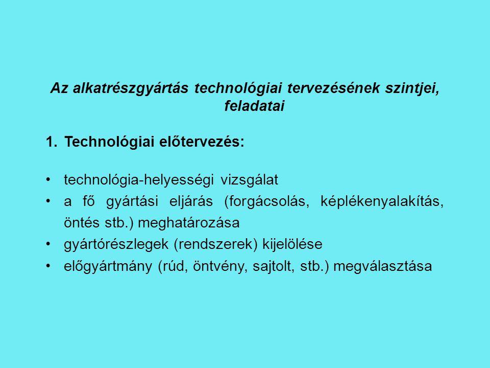 Az alkatrészgyártás technológiai tervezésének szintjei, feladatai 1.Technológiai előtervezés: technológia-helyességi vizsgálat a fő gyártási eljárás (