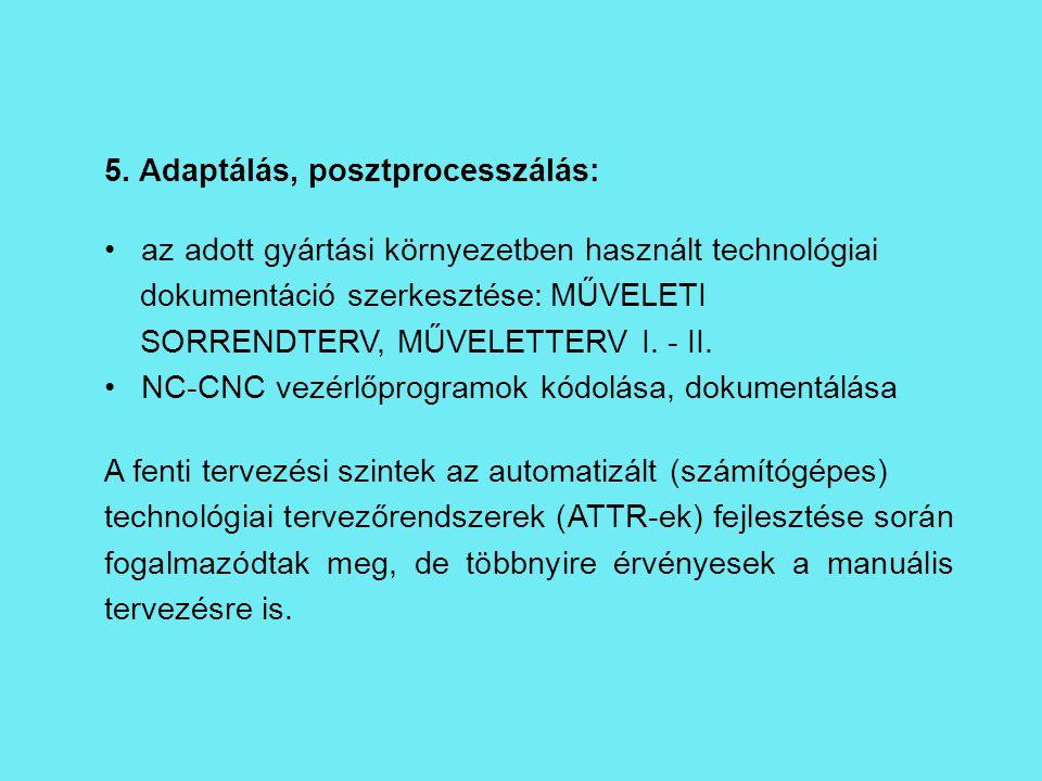 5. Adaptálás, posztprocesszálás: az adott gyártási környezetben használt technológiai dokumentáció szerkesztése: MŰVELETI SORRENDTERV, MŰVELETTERV I.