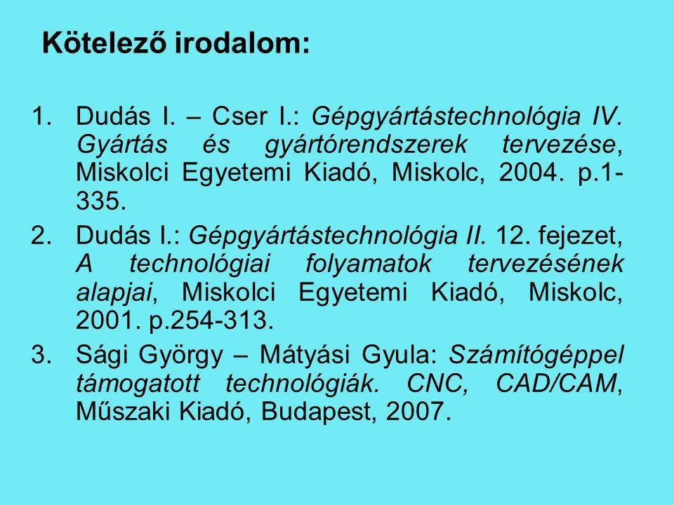 Kötelező irodalom: 1.Dudás I. – Cser I.: Gépgyártástechnológia IV. Gyártás és gyártórendszerek tervezése, Miskolci Egyetemi Kiadó, Miskolc, 2004. p.1-