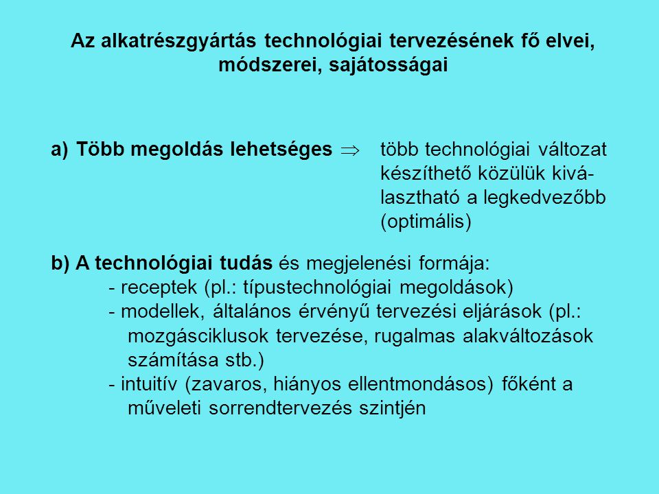 Az alkatrészgyártás technológiai tervezésének fő elvei, módszerei, sajátosságai a)Több megoldás lehetséges  több technológiai változat készíthető köz