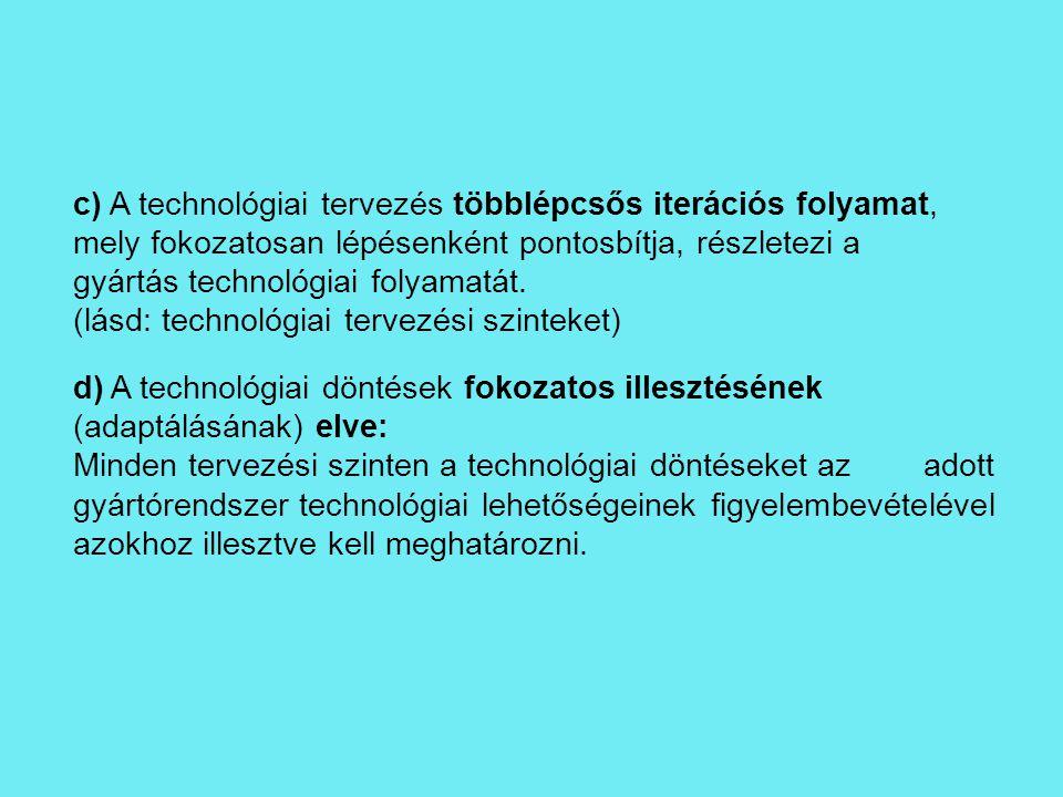 c) A technológiai tervezés többlépcsős iterációs folyamat, mely fokozatosan lépésenként pontosbítja, részletezi a gyártás technológiai folyamatát. (lá