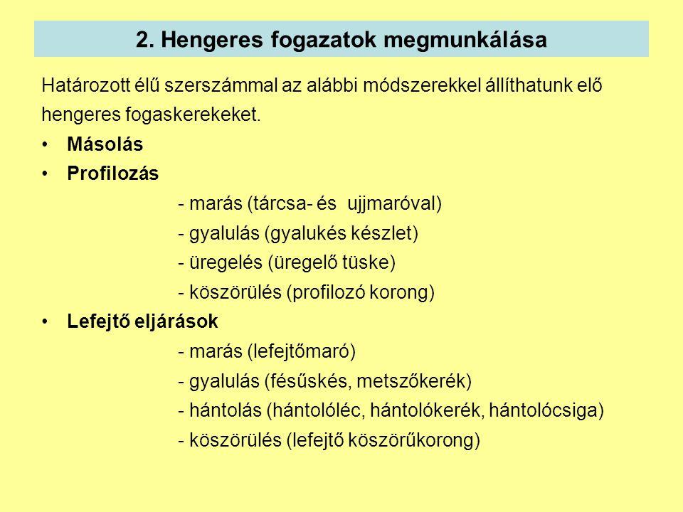 2. Hengeres fogazatok megmunkálása Határozott élű szerszámmal az alábbi módszerekkel állíthatunk elő hengeres fogaskerekeket. Másolás Profilozás - mar