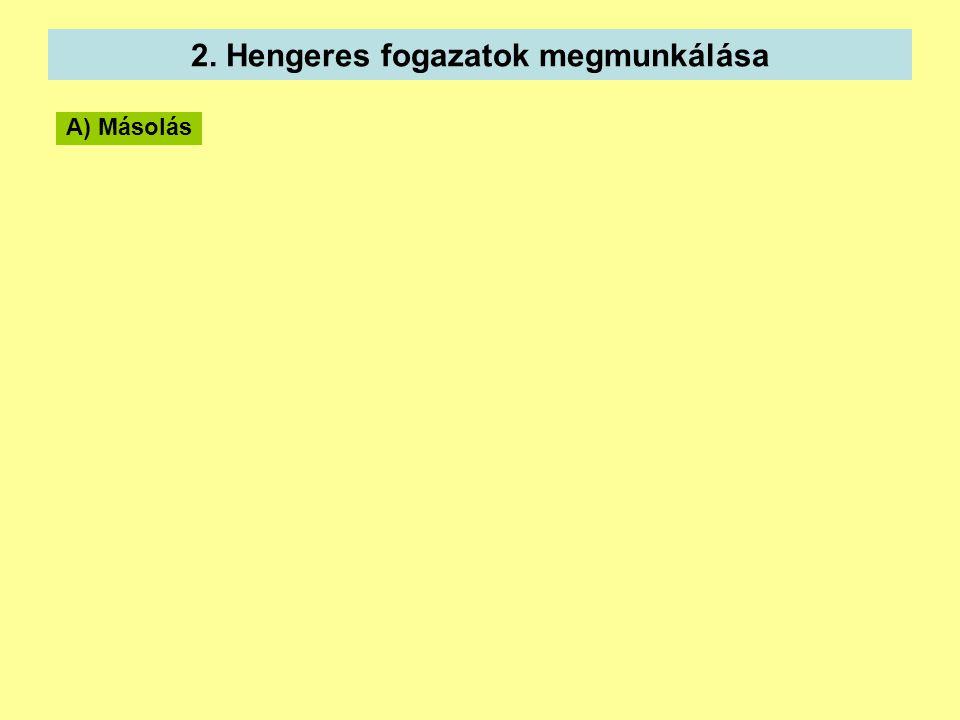 2. Hengeres fogazatok megmunkálása A) Másolás