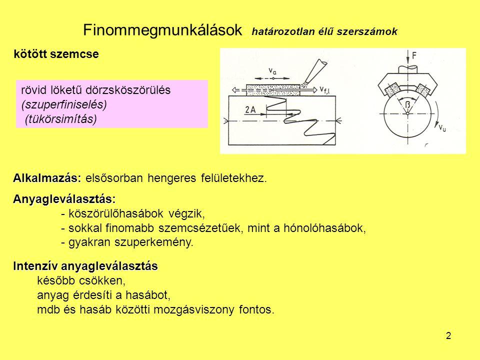 2 Finommegmunkálások határozotlan élű szerszámok kötött szemcse rövid löketű dörzsköszörülés (szuperfiniselés) (tükörsimítás) Alkalmazás: Alkalmazás: elsősorban hengeres felületekhez.Anyagleválasztás: - köszörülőhasábok végzik, - sokkal finomabb szemcsézetűek, mint a hónolóhasábok, - gyakran szuperkemény.