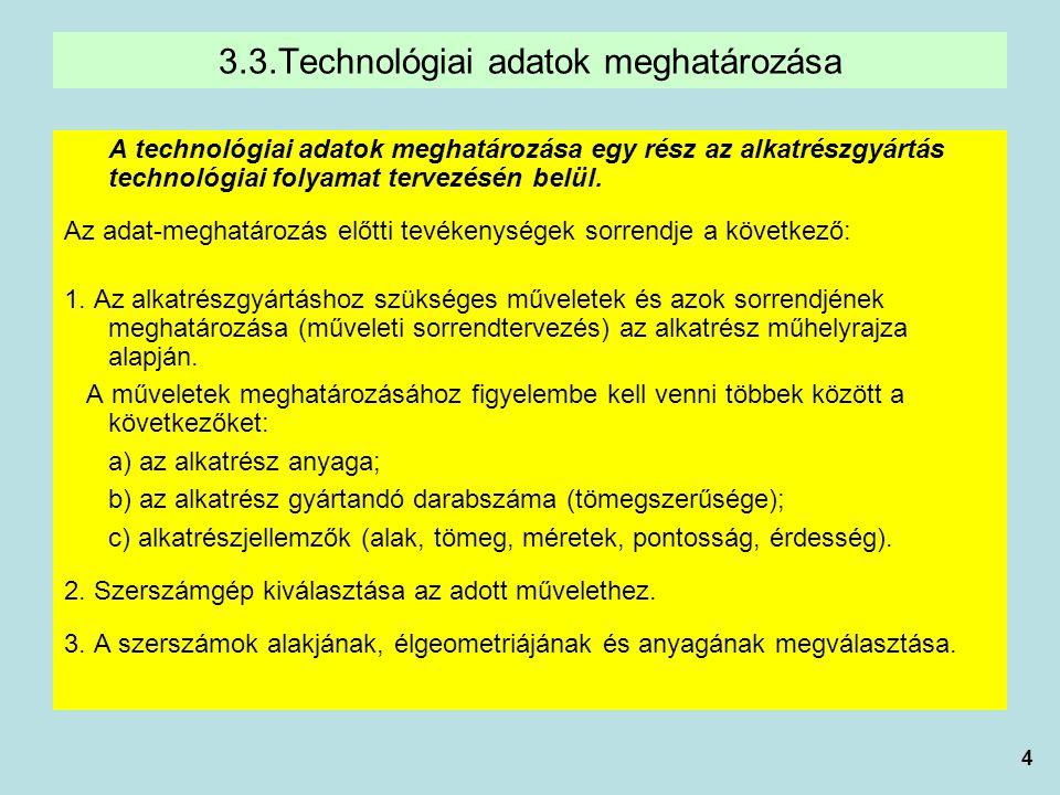 4 3.3.Technológiai adatok meghatározása A technológiai adatok meghatározása egy rész az alkatrészgyártás technológiai folyamat tervezésén belül. Az ad