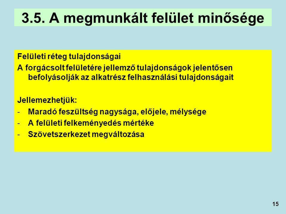 15 3.5. A megmunkált felület minősége Felületi réteg tulajdonságai A forgácsolt felületére jellemző tulajdonságok jelentősen befolyásolják az alkatrés