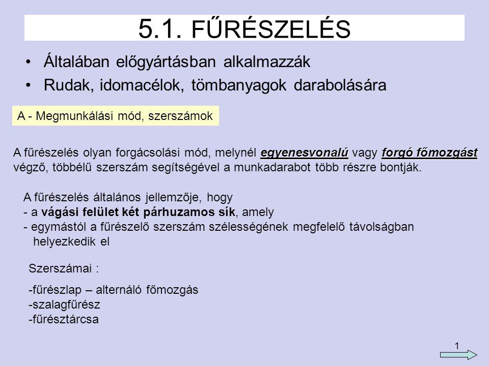 1 5.1. FŰRÉSZELÉS Általában előgyártásban alkalmazzák Rudak, idomacélok, tömbanyagok darabolására A - Megmunkálási mód, szerszámok egyenesvonalúforgó