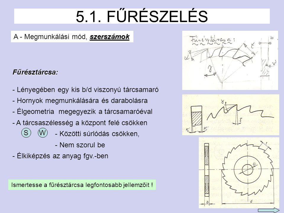 3 5.1. FŰRÉSZELÉS szerszámok A - Megmunkálási mód, szerszámok Fűrésztárcsa: - Lényegében egy kis b/d viszonyú tárcsamaró - Hornyok megmunkálására és d
