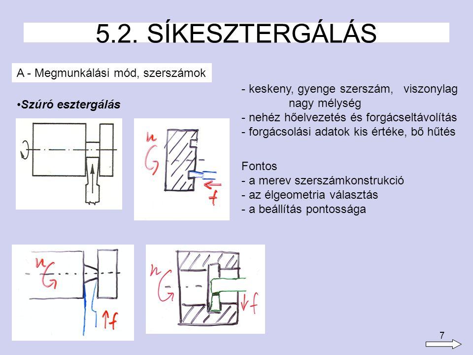7 5.2. SÍKESZTERGÁLÁS A - Megmunkálási mód, szerszámok Szúró esztergálás - keskeny, gyenge szerszám, viszonylag nagy mélység - nehéz hőelvezetés és fo