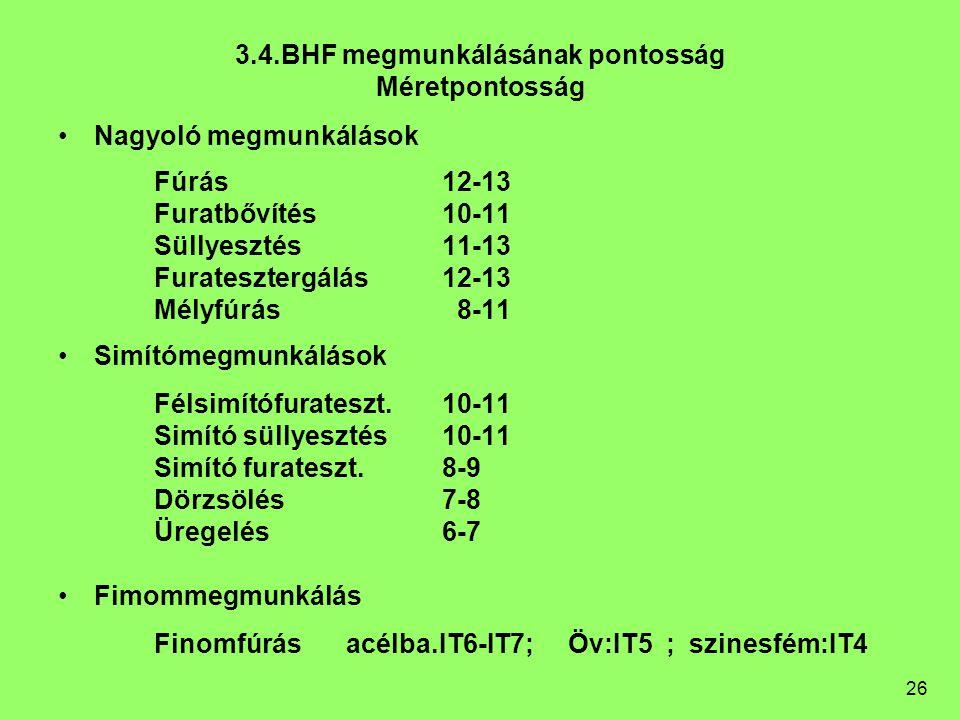 26 3.4.BHF megmunkálásának pontosság Méretpontosság Nagyoló megmunkálások Fúrás12-13 Furatbővítés10-11 Süllyesztés11-13 Furatesztergálás12-13 Mélyfúrá