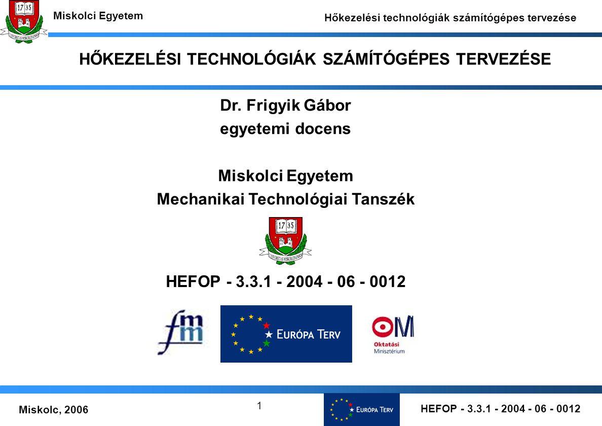 HEFOP - 3.3.1 - 2004 - 06 - 0012 Miskolc, 2006 Miskolci Egyetem Hőkezelési technológiák számítógépes tervezése 1 HŐKEZELÉSI TECHNOLÓGIÁK SZÁMÍTÓGÉPES