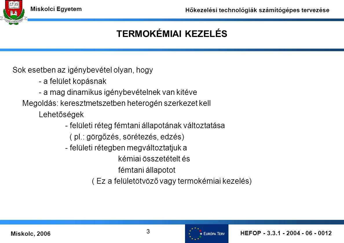 HEFOP - 3.3.1 - 2004 - 06 - 0012 Miskolc, 2006 Miskolci Egyetem Hőkezelési technológiák számítógépes tervezése 3 TERMOKÉMIAI KEZELÉS Sok esetben az ig