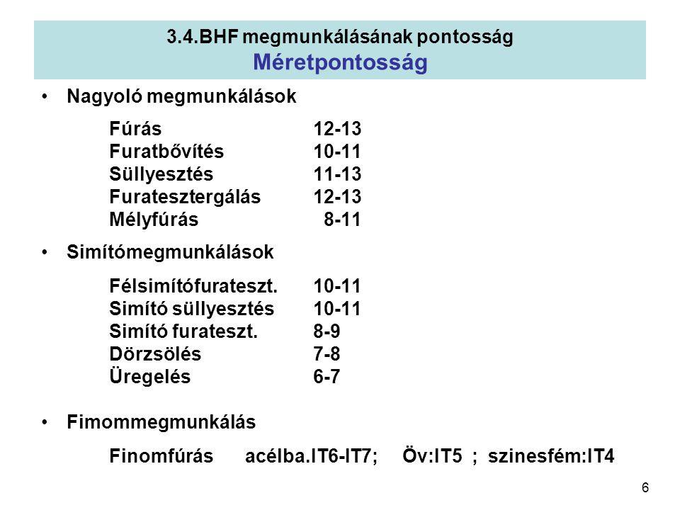 6 3.4.BHF megmunkálásának pontosság Méretpontosság Nagyoló megmunkálások Fúrás12-13 Furatbővítés10-11 Süllyesztés11-13 Furatesztergálás12-13 Mélyfúrás