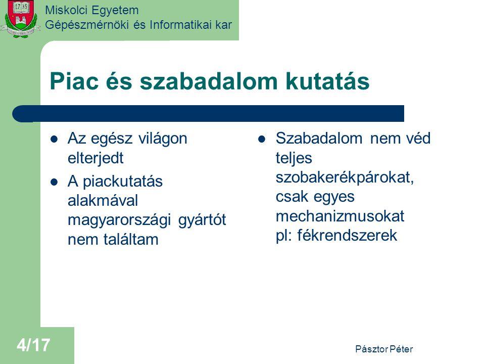 Miskolci Egyetem Gépészmérnöki és Informatikai kar Piac és szabadalom kutatás Az egész világon elterjedt A piackutatás alakmával magyarországi gyártót nem találtam Szabadalom nem véd teljes szobakerékpárokat, csak egyes mechanizmusokat pl: fékrendszerek Pásztor Péter 4/17