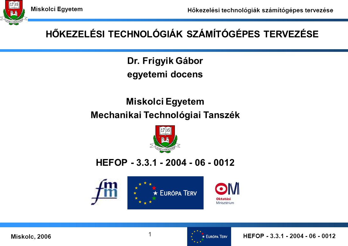 HEFOP - 3.3.1 - 2004 - 06 - 0012 Miskolc, 2006 Miskolci Egyetem Hőkezelési technológiák számítógépes tervezése 1 HŐKEZELÉSI TECHNOLÓGIÁK SZÁMÍTÓGÉPES TERVEZÉSE HEFOP - 3.3.1 - 2004 - 06 - 0012 Dr.