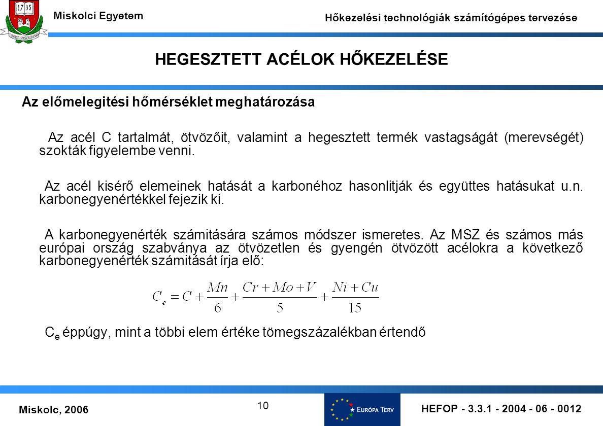 HEFOP - 3.3.1 - 2004 - 06 - 0012 Miskolc, 2006 Miskolci Egyetem Hőkezelési technológiák számítógépes tervezése 10 HEGESZTETT ACÉLOK HŐKEZELÉSE Az előmelegitési hőmérséklet meghatározása Az acél C tartalmát, ötvözőit, valamint a hegesztett termék vastagságát (merevségét) szokták figyelembe venni.