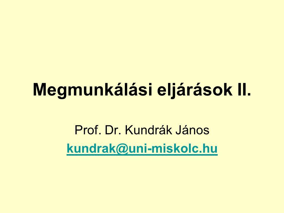 Megmunkálási eljárások II. Prof. Dr. Kundrák János kundrak@uni-miskolc.hu