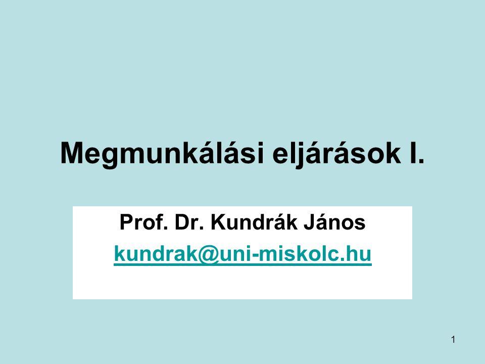 1 Megmunkálási eljárások I. Prof. Dr. Kundrák János kundrak@uni-miskolc.hu