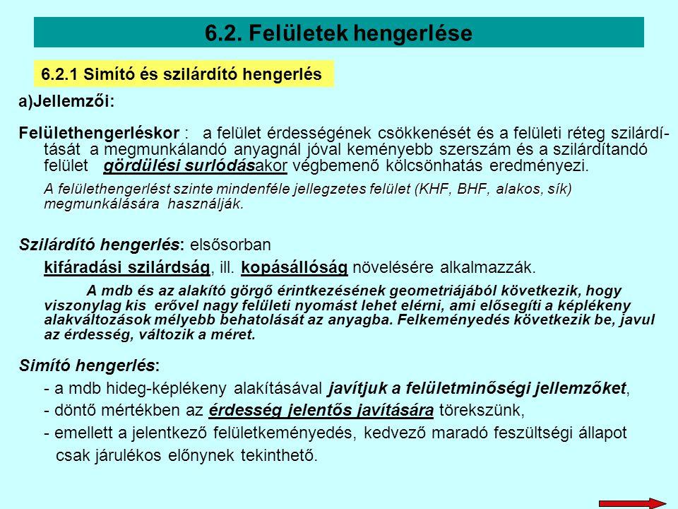 6.2. Felületek hengerlése a)Jellemzői: Felülethengerléskor : a felület érdességének csökkenését és a felületi réteg szilárdí- tását a megmunkálandó an