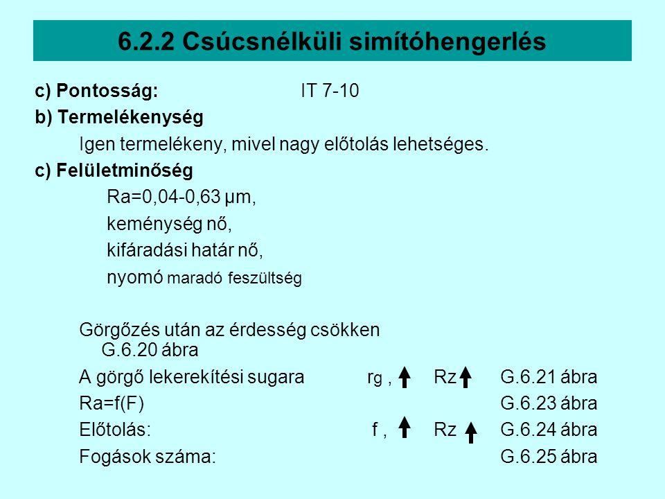 6.2.2 Csúcsnélküli simítóhengerlés c) Pontosság:IT 7-10 b) Termelékenység Igen termelékeny, mivel nagy előtolás lehetséges. c) Felületminőség Ra=0,04-