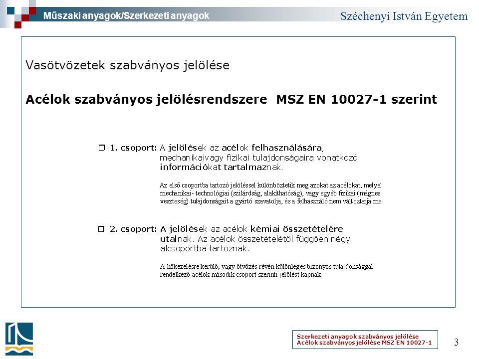 Széchenyi István Egyetem 3 Vasötvözetek szabványos jelölése Acélok szabványos jelölésrendszere MSZ EN 10027-1 szerint Műszaki anyagok/Szerkezeti anyag