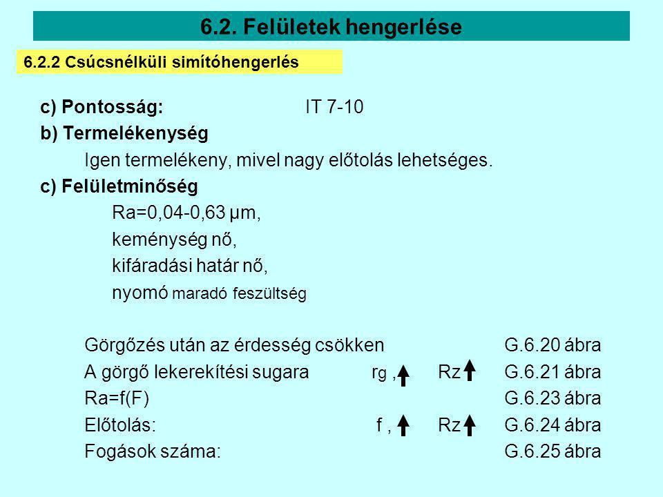 c) Pontosság:IT 7-10 b) Termelékenység Igen termelékeny, mivel nagy előtolás lehetséges. c) Felületminőség Ra=0,04-0,63 µm, keménység nő, kifáradási h