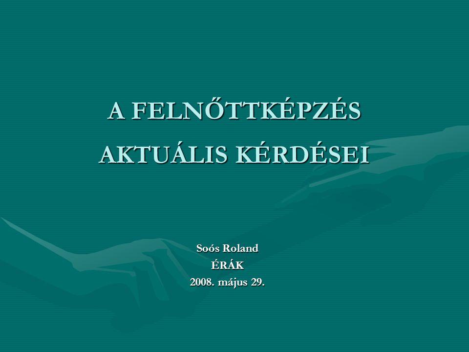 A FELNŐTTKÉPZÉS AKTUÁLIS KÉRDÉSEI Soós Roland ÉRÁK 2008. május 29.
