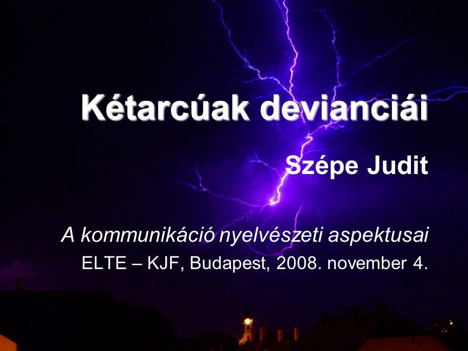 Kétarcúak devianciái Szépe Judit A kommunikáció nyelvészeti aspektusai ELTE – KJF, Budapest, 2008.