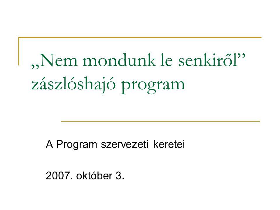 """""""Nem mondunk le senkiről zászlóshajó program A Program szervezeti keretei 2007. október 3."""