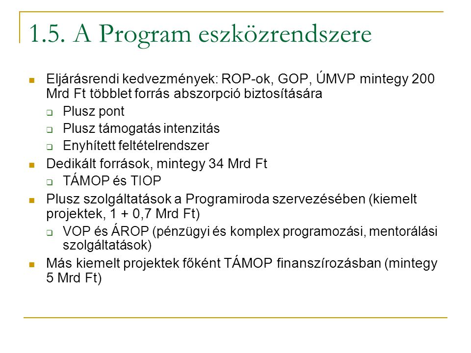 1.5. A Program eszközrendszere Eljárásrendi kedvezmények: ROP-ok, GOP, ÚMVP mintegy 200 Mrd Ft többlet forrás abszorpció biztosítására  Plusz pont 