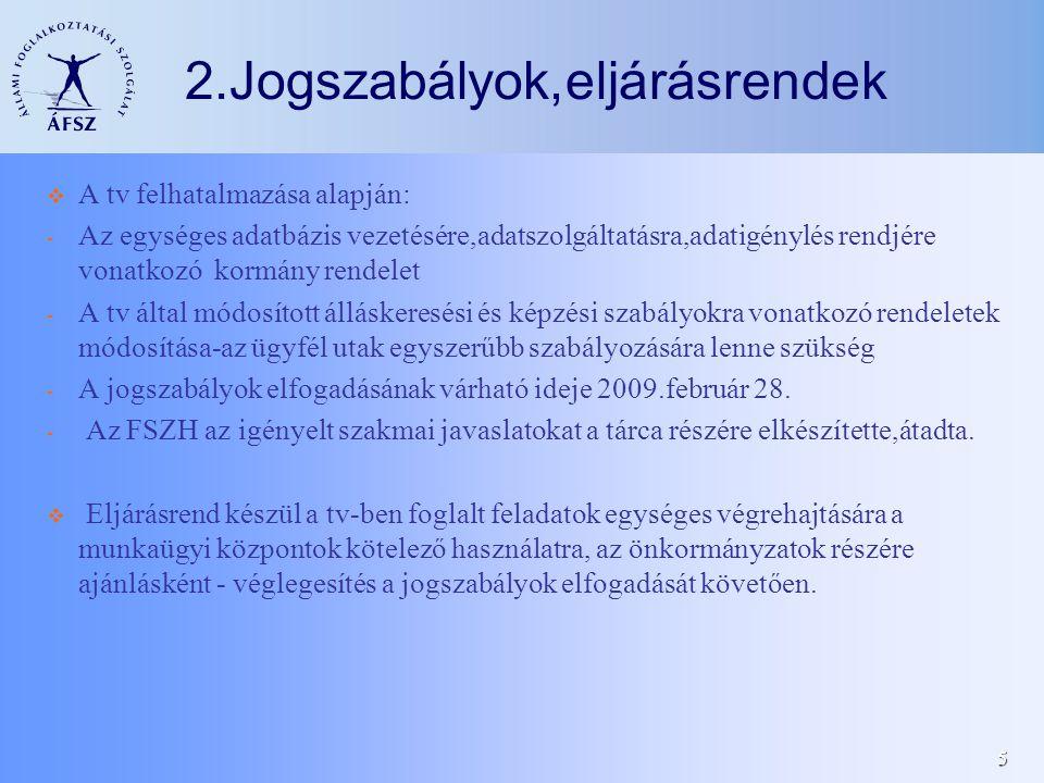 5 2.Jogszabályok,eljárásrendek  A tv felhatalmazása alapján: - Az egységes adatbázis vezetésére,adatszolgáltatásra,adatigénylés rendjére vonatkozó kormány rendelet - A tv által módosított álláskeresési és képzési szabályokra vonatkozó rendeletek módosítása-az ügyfél utak egyszerűbb szabályozására lenne szükség - A jogszabályok elfogadásának várható ideje 2009.február 28.